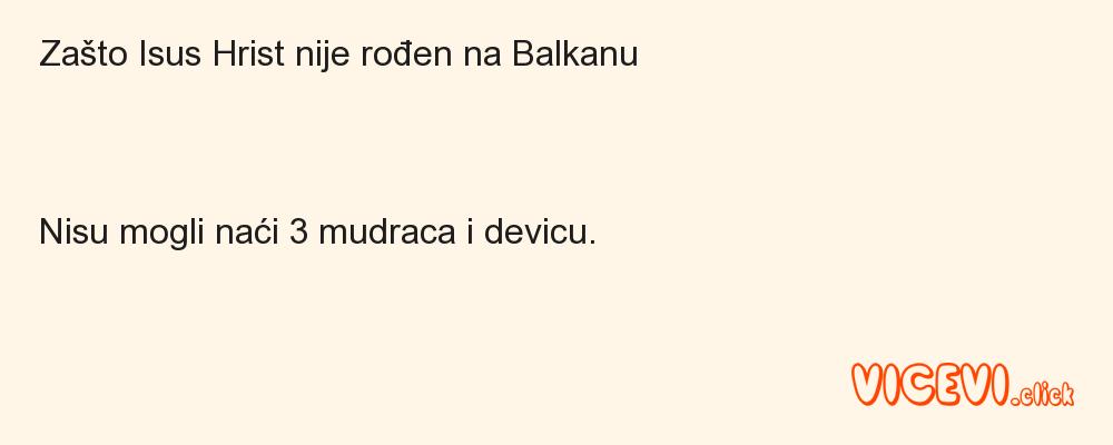 Zašto Isus Hrist nije rođen na BalkanuNisu mogli naći 3 mudraca i devicu.