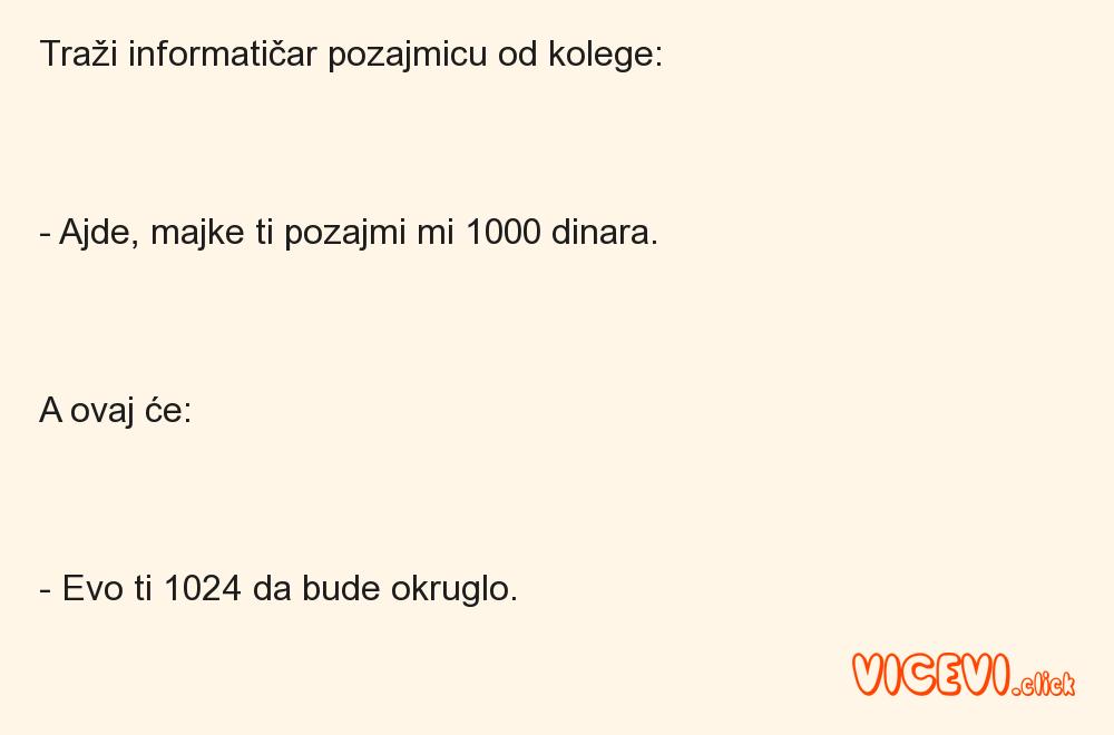 Traži informatičar pozajmicu od kolege:- Ajde, majke ti pozajmi mi 1000 dinara.