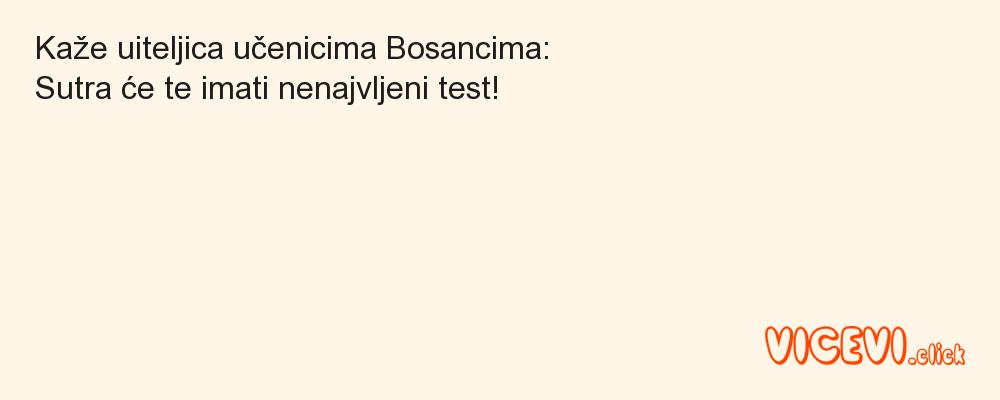 Kaže uiteljica učenicima Bosancima:                                            Sutra će te imati nenajvljeni test!