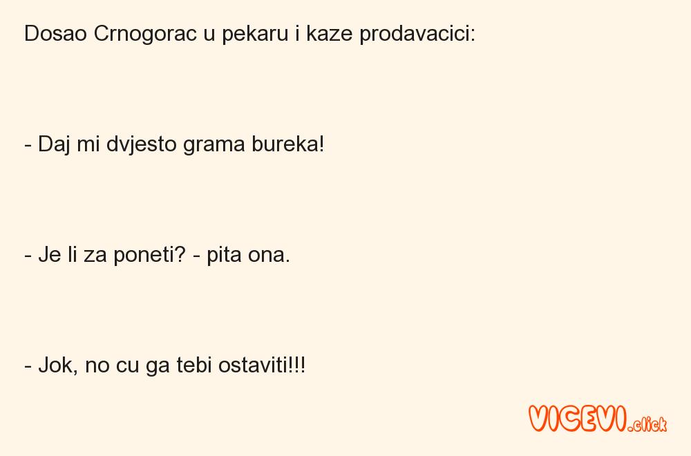 Dosao Crnogorac u pekaru i kaze prodavacici:- Daj mi dvjesto grama bureka!